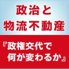 政治と物流不動産『政権交代で何が変わるか』